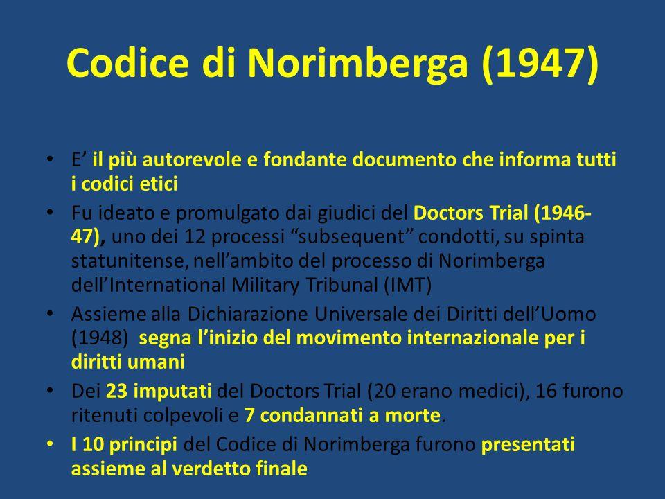 E' il più autorevole e fondante documento che informa tutti i codici etici. Fu ideato e promulgato dai giudici del Doctors Trial ( ), uno dei 12 processi subsequent condotti, su spinta statunitense, nell'ambito del processo di Norimberga dell'International Military Tribunal (IMT) Assieme alla Dichiarazione Universale dei Diritti dell'Uomo (1948) segna l'inizio del movimento internazionale per i diritti umani. Dei 23 imputati del Doctors Trial (20 erano medici), 16 furono ritenuti colpevoli e 7 condannati a morte. I 10 principi del Codice di Norimberga furono presentati assieme al verdetto finale.